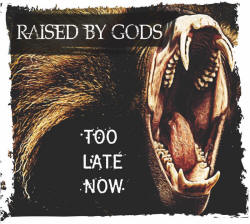 Raised by Gods - Too Late Now